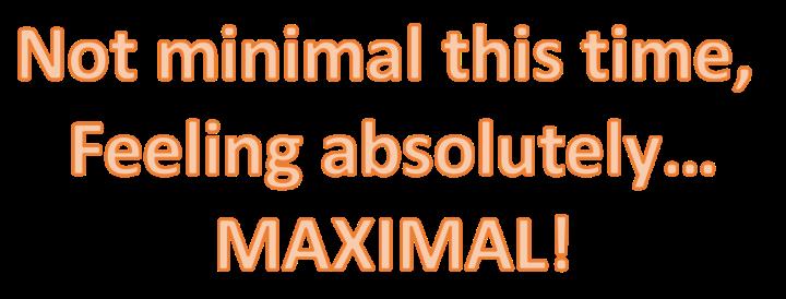 MINIMAL NOT MAXIMAL